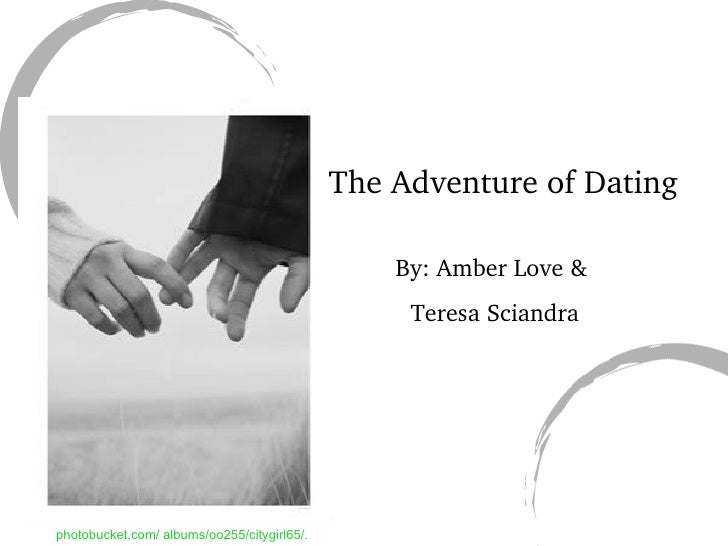 The Adventure of Dating By: Amber Love & Teresa Sciandra photobucket.com/ albums/oo255/citygirl65/.