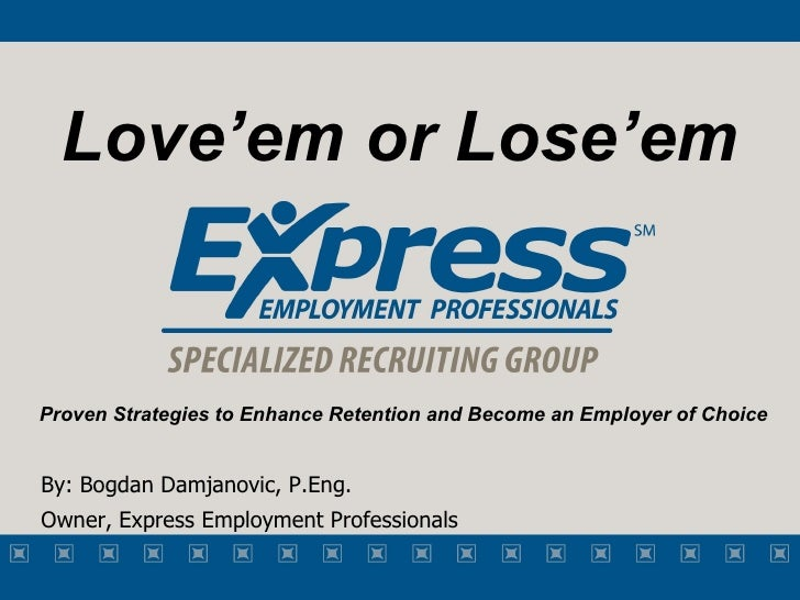 Proven Strategies to Enhance Retention and Become an Employer of Choice Love'em or Lose'em By: Bogdan Damjanovic, P.Eng.  ...