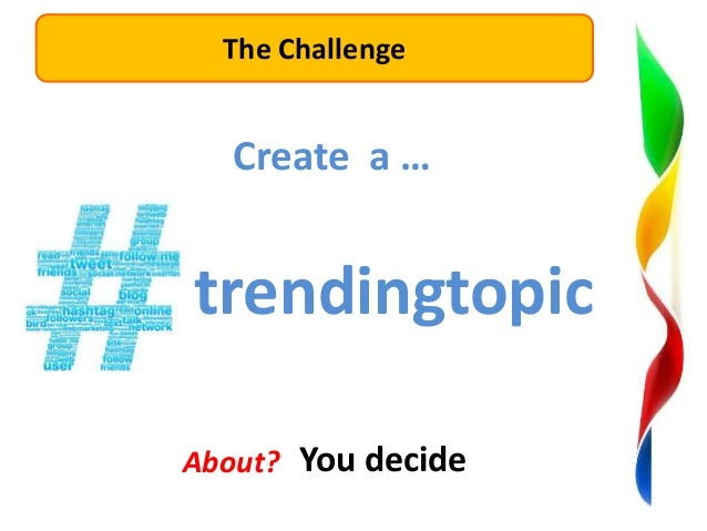 The Challenge  Create a …  trendingtopic About? You decide