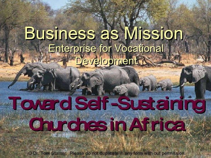 Business as Mission Toward Self-Sustaining Churches in Africa Enterprise for Vocational Development © Dr. Tom Stallter.  P...