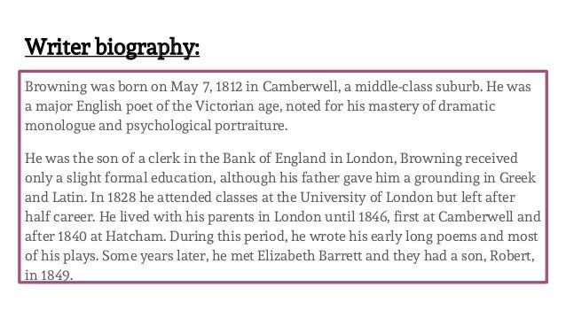Writer biography: Browning was born on May 7, 1812 in Camberwell, a middle-class suburb. He was a major English poet of th...