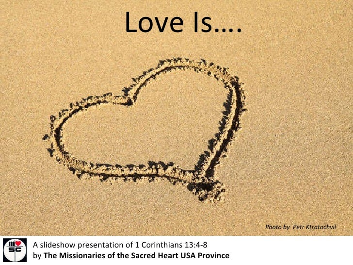 Love Is…. A slideshow presentation of 1 Corinthians 13:4-8  by  The Missionaries of the Sacred Heart USA Province Photo by...
