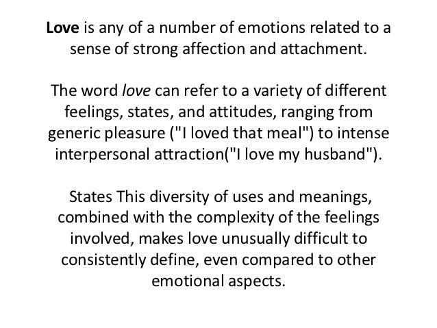 Love is any of a number of emotions related to a   sense of strong affection and attachment.The word love can refer to a v...