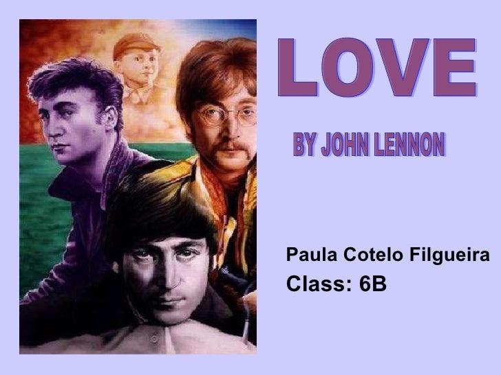 <ul><li>Paula Cotelo  Filgueira </li></ul><ul><li>Class: 6B </li></ul>LOVE  BY JOHN LENNON