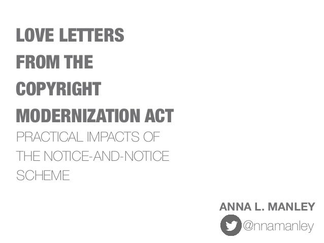 LOVE LETTERS FROM THE COPYRIGHT MODERNIZATION ACT ANNA L. MANLEY @nnamanley PRACTICAL IMPACTS OF THE NOTICE-AND-NOTICE SCH...