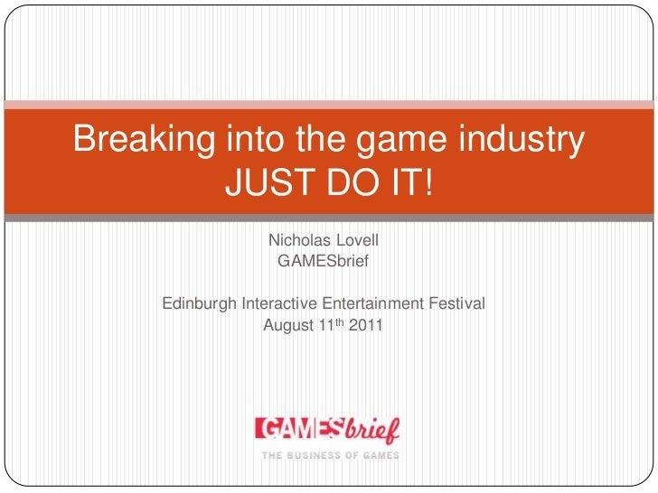 Nicholas Lovell<br />GAMESbrief<br />Edinburgh Interactive Entertainment Festival<br />August 11th 2011<br />Breaking into...