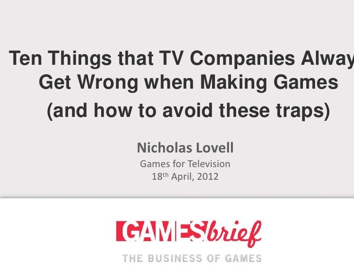 Ten Things that TV Companies Alway   Get Wrong when Making Games    (and how to avoid these traps)            Nicholas Lov...