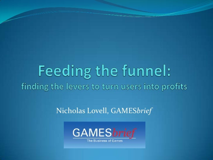 Feeding the funnel:finding the levers to turn users into profits<br />Nicholas Lovell, GAMESbrief<br />