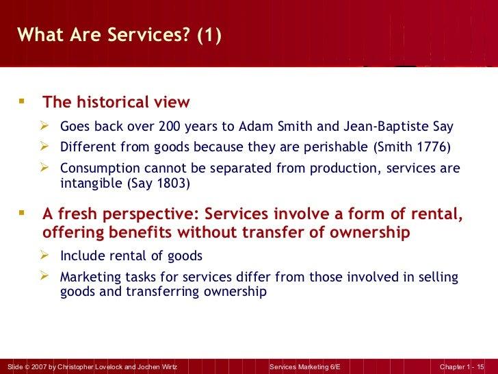 What Are Services? (1) <ul><li>The historical view </li></ul><ul><ul><li>Goes back over 200 years to Adam Smith and Jean-B...