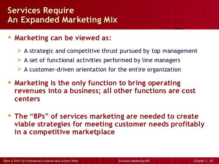 Services Require  An Expanded Marketing Mix <ul><li>Marketing can be viewed as: </li></ul><ul><ul><li>A strategic and comp...