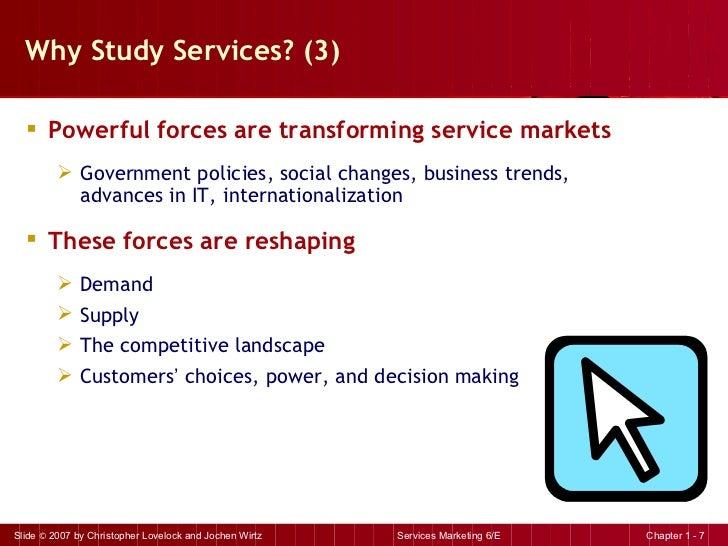 Why Study Services? (3) <ul><li>Powerful forces are transforming service markets </li></ul><ul><ul><li>Government policies...
