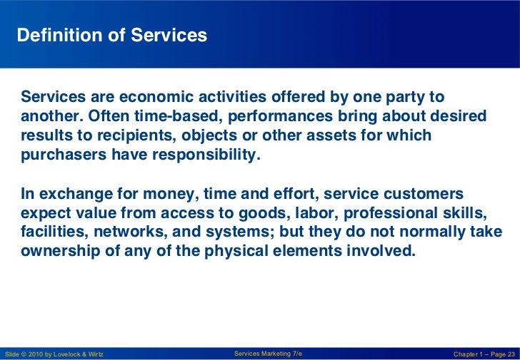 Definition of Services!     Services are economic activities offered by one party to     another. Often time-based, perform...