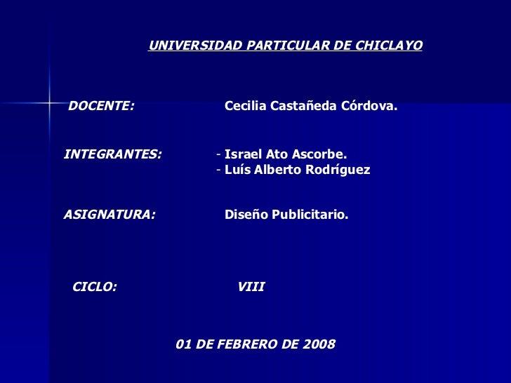 UNIVERSIDAD PARTICULAR DE CHICLAYO DOCENTE: Cecilia Castañeda Córdova. INTEGRANTES: <ul><li>-  Israel Ato Ascorbe. </li></...