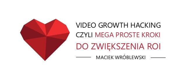 VIDEO GROWTH HACKING MACIEK WRÓBLEWSKI CZYLI MEGA PROSTE KROKI DO ZWIĘKSZENIA ROI