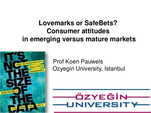 Lovemarks or SafeBets? Consumer attitudes in emerging versus mature markets Prof Koen Pauwels Ozyegin University, Istanbul...