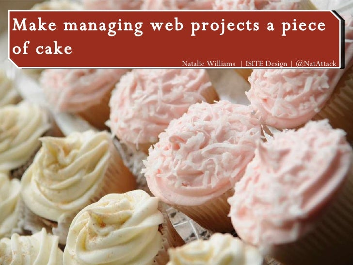 Make managing web projects a piece of cake Make managing web projects a piece of cake Natalie Williams    ISITE Design   @...