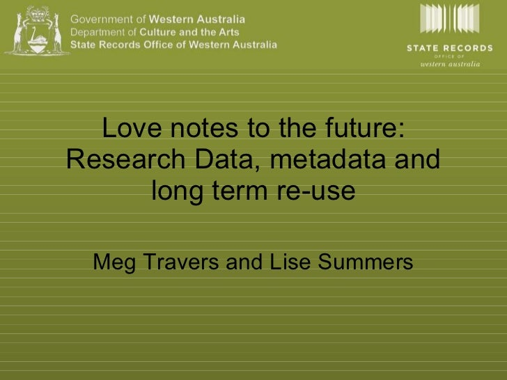 Love notes to the future: Research Data, metadata and long term re-use Meg Travers and Lise Summers