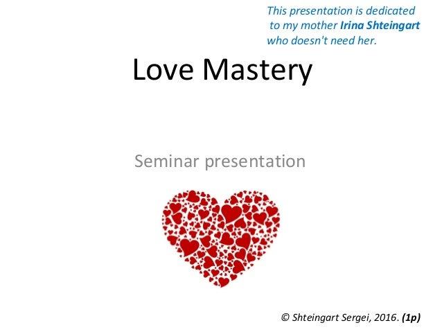 Love Mastery Seminar presentation © Shteingart Sergei, 2016. (1р) This presentation is dedicated to my mother Irina Shtein...