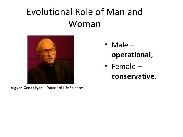 Evolutional Role of Man and Woman Viguen Geodakyan – Doctor of Life Sciences • Male – operational; • Female – conservative.