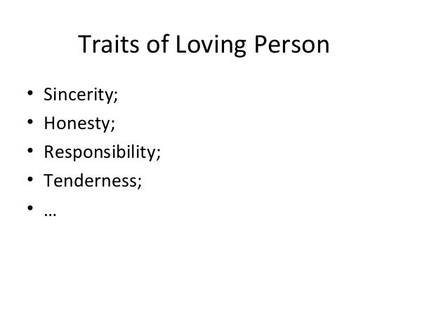 Traits of Loving Person • Sincerity; • Honesty; • Responsibility; • Tenderness; • …