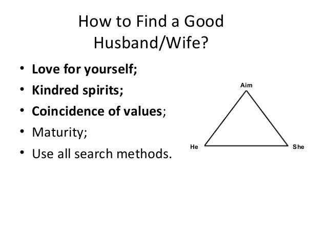 How to Find a Good Husband/Wife? • Love for yourself; • Kindred spirits; • Coincidence of values; • Maturity; • Use all se...