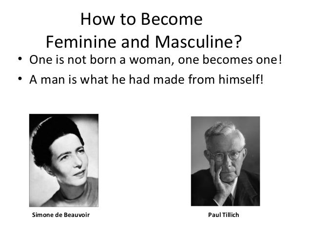 How to Become Feminine and Masculine? • One is not born a woman, one becomes one! • A man is what he had made from himself...