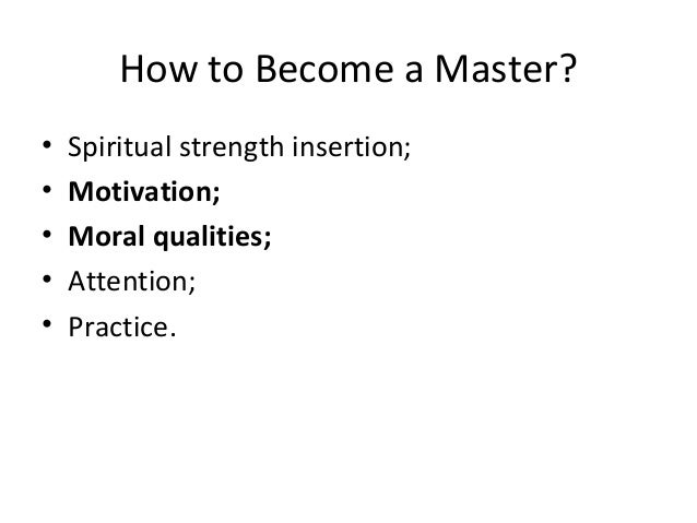 How to Become a Master? • Spiritual strength insertion; • Motivation; • Moral qualities; • Attention; • Practice.