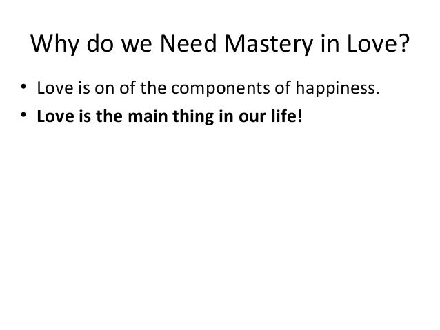 Why do we Need Mastery in Love? • Love is on of the components of happiness. • Love is the main thing in our life!