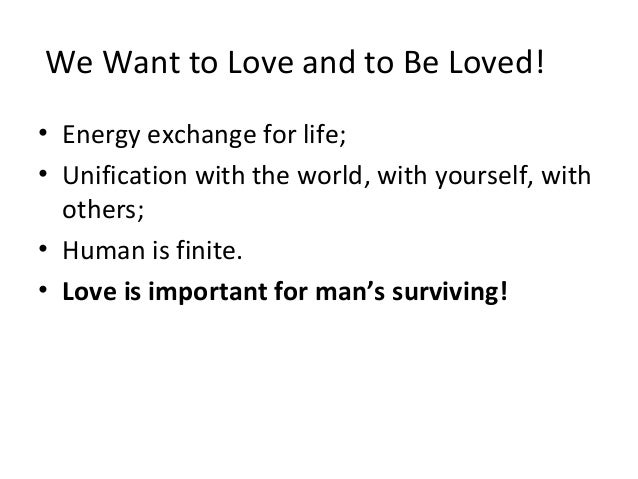 We Want to Love and to Be Loved! • Energy exchange for life; • Unification with the world, with yourself, with others; • H...