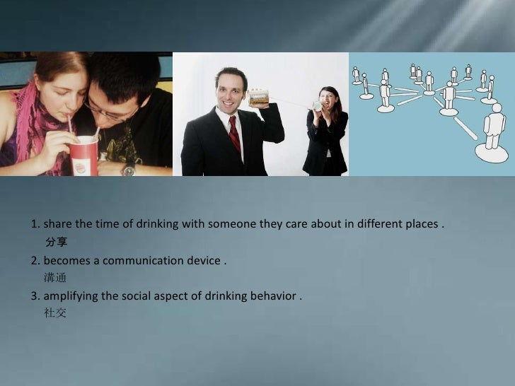1. share the time of drinking with someone they care about in different places .<br />分享<br />2. becomes a communication d...