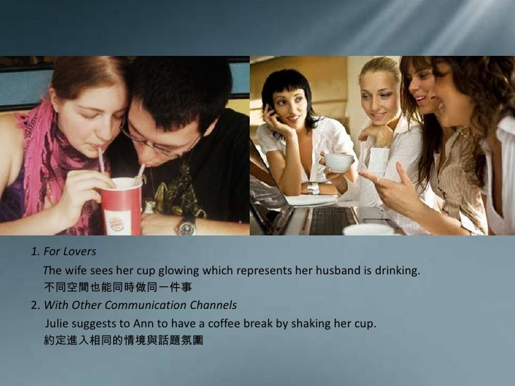 1.For Lovers <br />The wife sees her cup glowing which represents her husband is drinking.<br />不同空間也能同時做同一件事<br />2.With ...