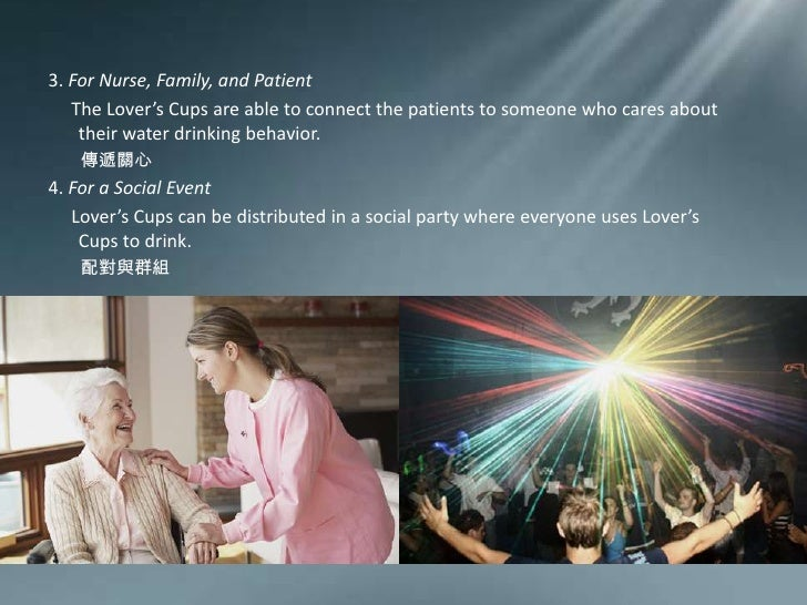 3. For Nurse, Family, and Patient <br />The Lover's Cups are able to connect the patients to someone who cares about their...
