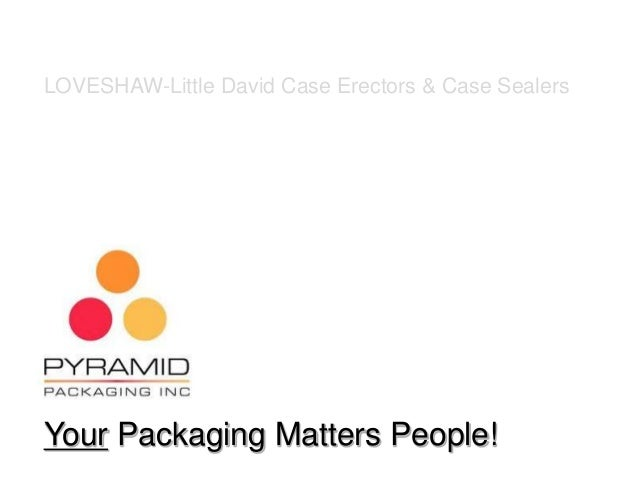 Your Packaging Matters People! LOVESHAW-Little David Case Erectors & Case Sealers