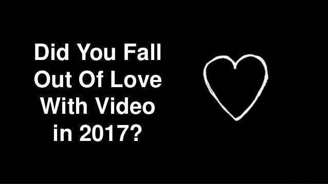 Did You Fall Out Of Love With Video in 2017?