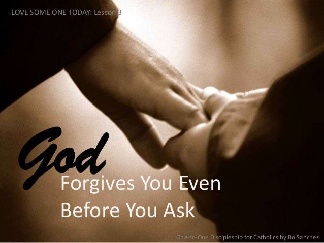 Forgives You Even Before You Ask God LOVE SOME ONE TODAY: Lesson 3 One-to-One Discipleship for Catholics by Bo Sanchez
