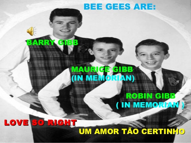 BEE GEES ARE:   BARRY GIBB           MAURICE GIBB           (IN MEMORIAN)                         ROBIN GIBB              ...