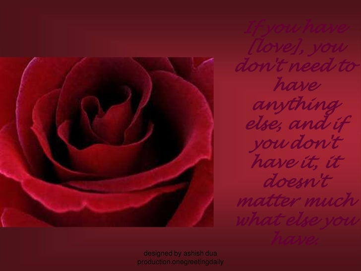 If you have [love], you don't need to have anything else, and if you don't have it, it doesn't matter much what else you h...