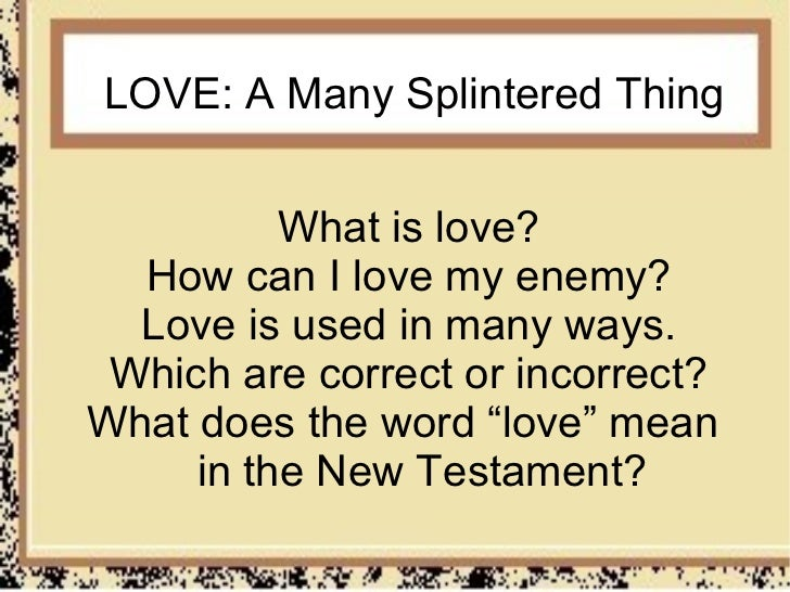 LOVE: A Many Splintered Thing          What is love?  How can I love my enemy?  Love is used in many ways. Which are corre...