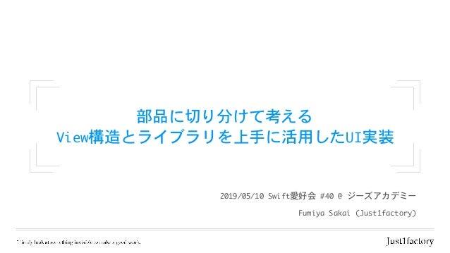 部品に切り分けて考える  View構造とライブラリを上手に活用したUI実装 FumiyaSakai(Just1factory) 2019/05/10Swift愛好会#40@ジーズアカデミー