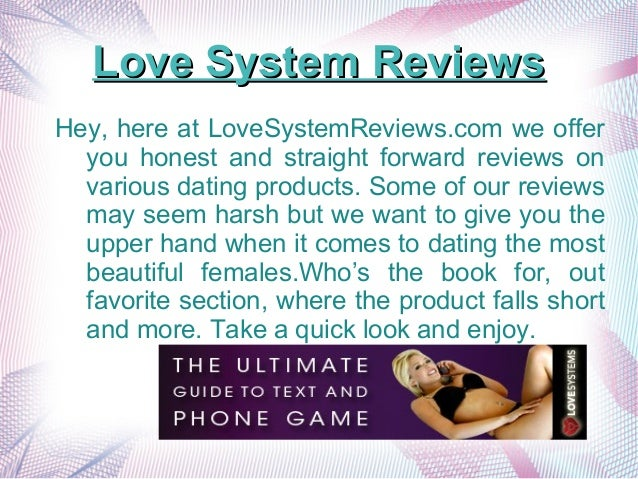 Love System ReviewsLove System Reviews Hey, here at LoveSystemReviews.com we offer you honest and straight forward reviews...