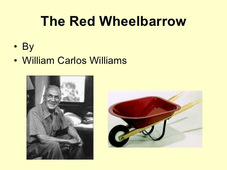 The Red Wheelbarrow <ul><li>By </li></ul><ul><li>William Carlos Williams </li></ul>