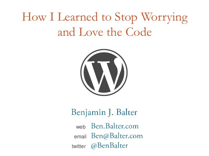 How I Learned to Stop Worrying and Love the Code<br />Benjamin J. Balter<br />webBen.Balter.com<br />emailBen@Balter.com<b...