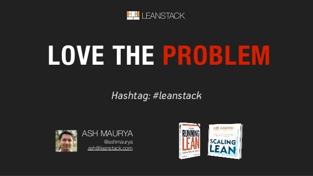 Hashtag: #leanstack LOVE THE PROBLEM LEANSTACK ASH MAURYA @ashmaurya ash@leanstack.com