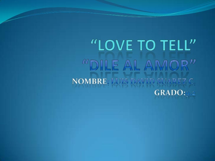 """Love to tell""""dile al amor""<br />Nombre: Luis David Suarez c.<br />Grado:9.2<br />"