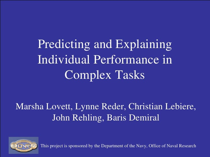 Predicting and Explaining Individual Performance in Complex Tasks Marsha Lovett, Lynne Reder, Christian Lebiere, John Rehl...