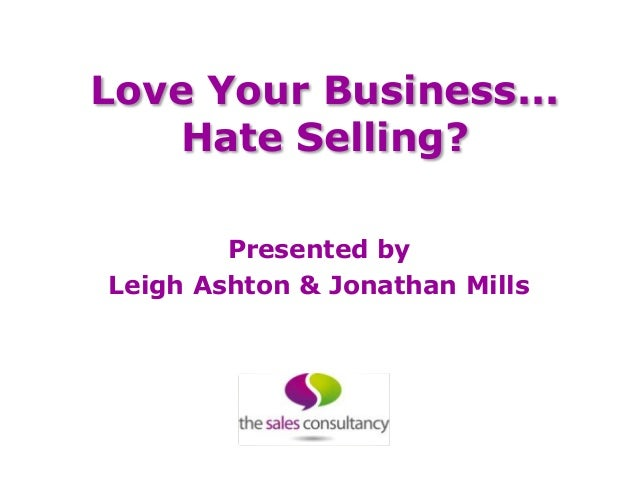 Love Your Business...    Hate Selling?        Presented byLeigh Ashton & Jonathan Mills