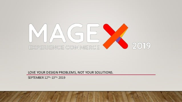 LOVE YOUR DESIGN PROBLEMS, NOT YOUR SOLUTIONS. SEPTEMBER 12TH-13TH, 2019