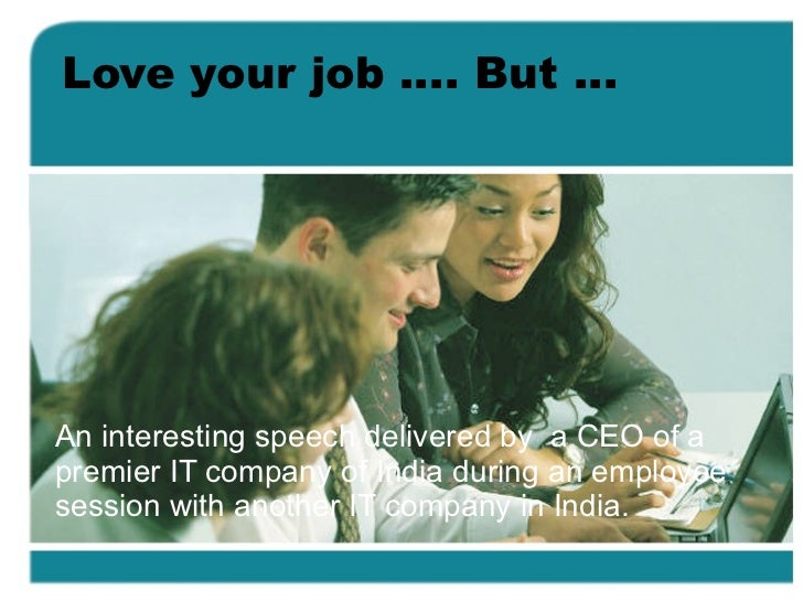 Love your job …. But … An interesting speech delivered by  a CEO of a premier IT company of India during an employee sessi...
