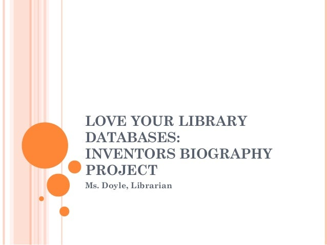 LOVE YOUR LIBRARY DATABASES: INVENTORS BIOGRAPHY PROJECT Ms. Doyle, Librarian