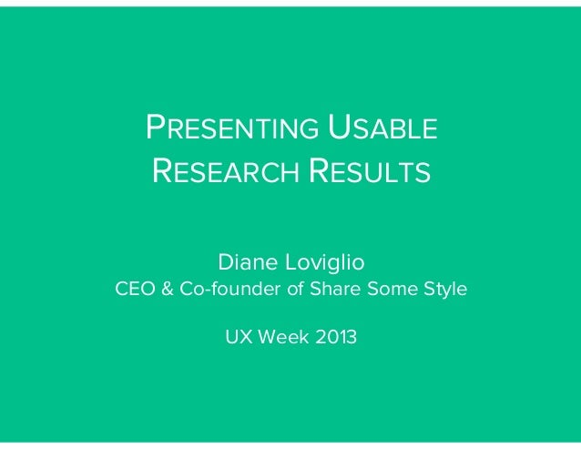 PRESENTING USABLE RESEARCH RESULTS Diane Loviglio CEO & Co-founder of Share Some Style UX Week 2013